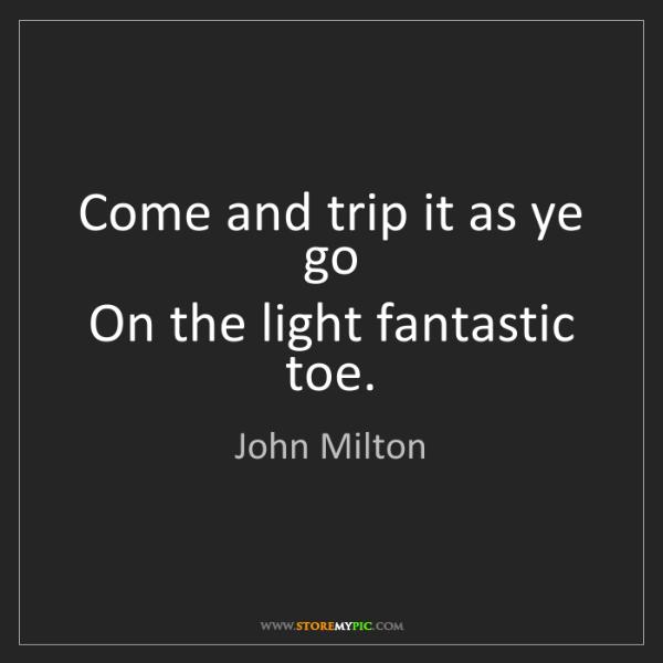 John Milton: Come and trip it as ye go  On the light fantastic toe.