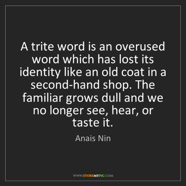 Anais Nin: A trite word is an overused word which has lost its identity...