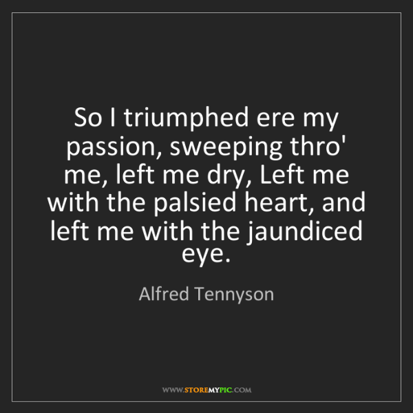 Alfred Tennyson: So I triumphed ere my passion, sweeping thro' me, left...