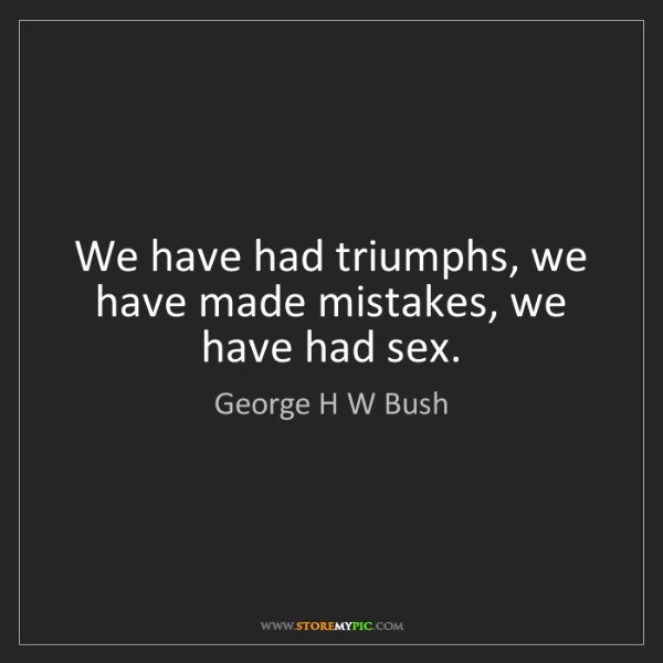 George H W Bush: We have had triumphs, we have made mistakes, we have...