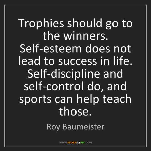 Roy Baumeister: Trophies should go to the winners. Self-esteem does not...