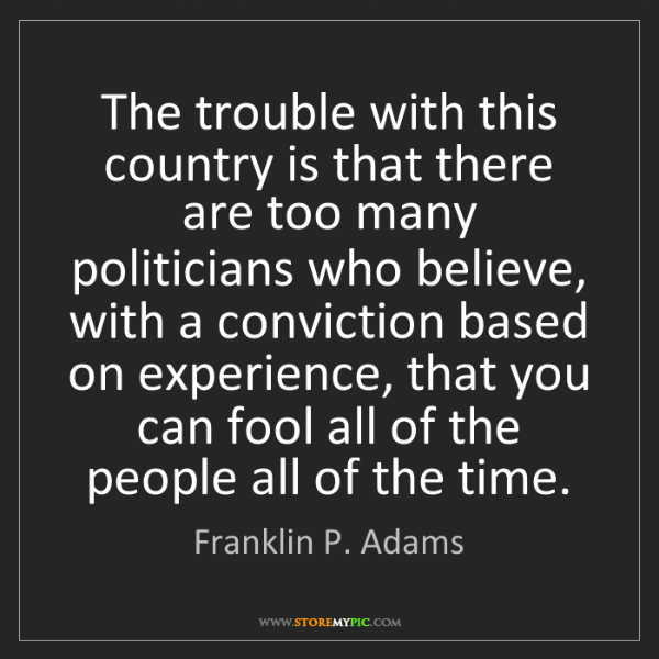 Franklin P. Adams: The trouble with this country is that there are too many...