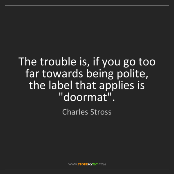 Charles Stross: The trouble is, if you go too far towards being polite,...
