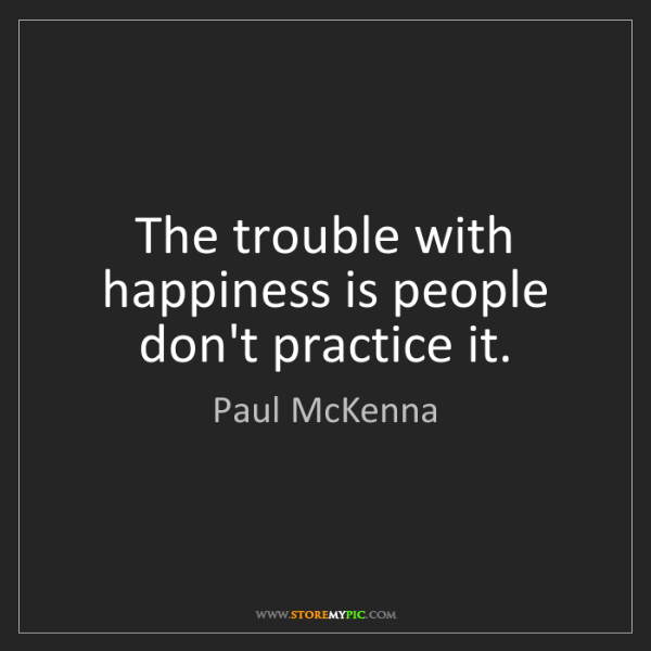 Paul McKenna: The trouble with happiness is people don't practice it.
