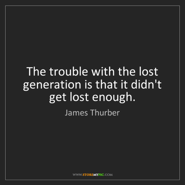 James Thurber: The trouble with the lost generation is that it didn't...