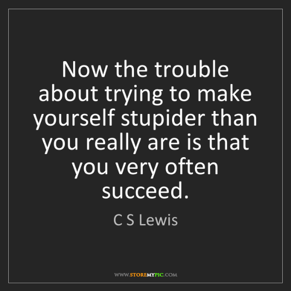 C S Lewis: Now the trouble about trying to make yourself stupider...