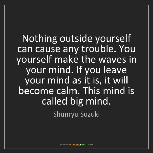 Shunryu Suzuki: Nothing outside yourself can cause any trouble. You yourself...