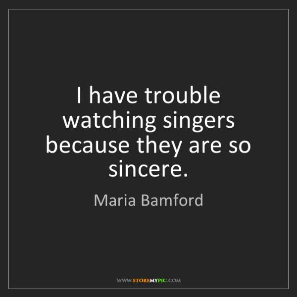 Maria Bamford: I have trouble watching singers because they are so sincere.