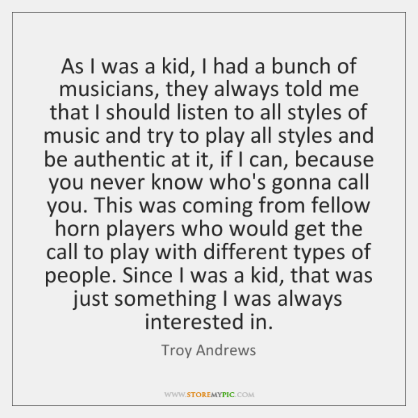 As I was a kid, I had a bunch of musicians, they ...