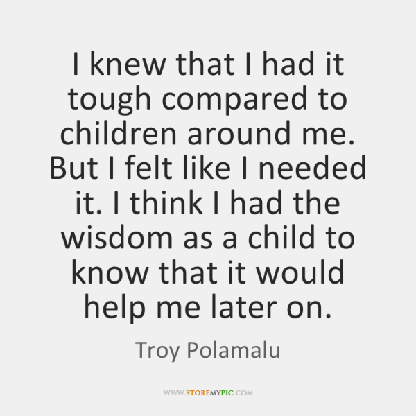 I knew that I had it tough compared to children around me. ...