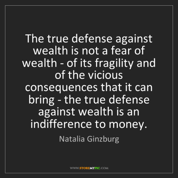 Natalia Ginzburg: The true defense against wealth is not a fear of wealth...