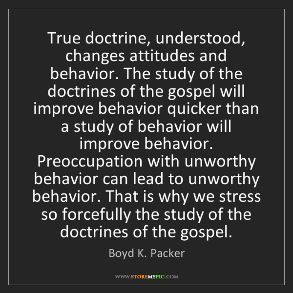 Boyd K. Packer: True doctrine, understood, changes attitudes and behavior....