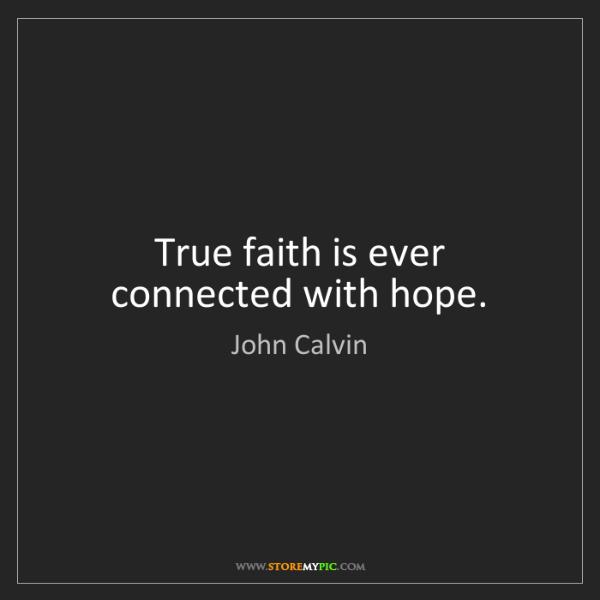 John Calvin: True faith is ever connected with hope.
