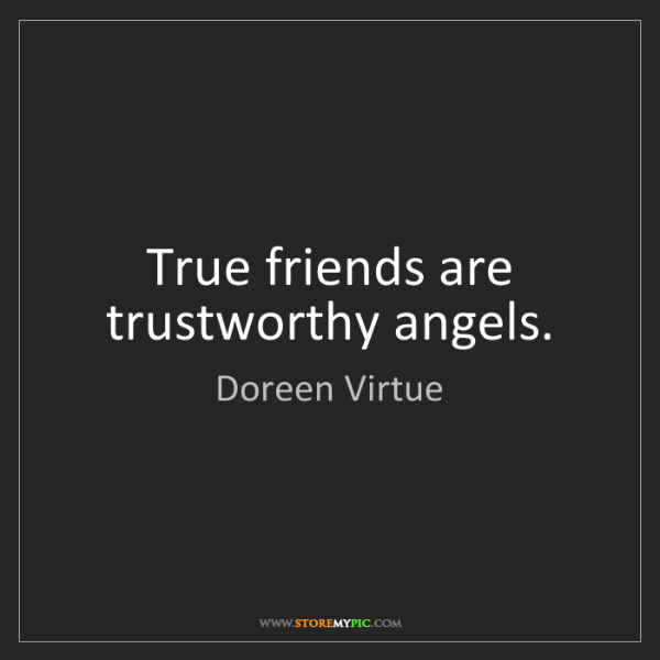 Doreen Virtue: True friends are trustworthy angels.