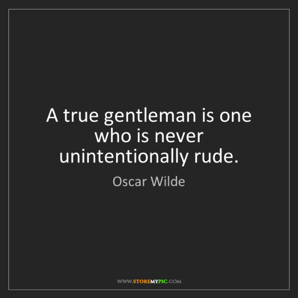 Oscar Wilde: A true gentleman is one who is never unintentionally...