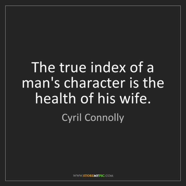 Cyril Connolly: The true index of a man's character is the health of...