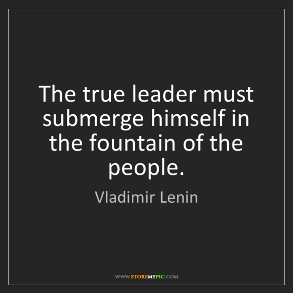 Vladimir Lenin: The true leader must submerge himself in the fountain...