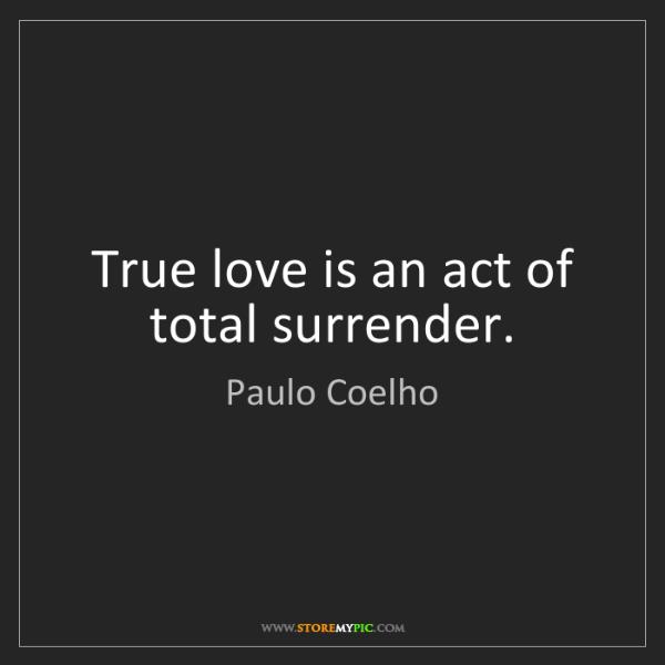 Paulo Coelho: True love is an act of total surrender.