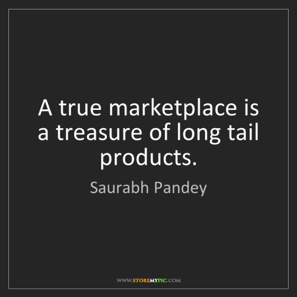 Saurabh Pandey: A true marketplace is a treasure of long tail products.