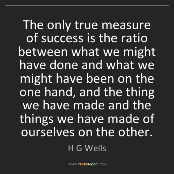 H G Wells: The only true measure of success is the ratio between...