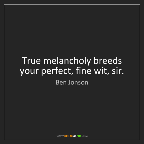 Ben Jonson: True melancholy breeds your perfect, fine wit, sir.