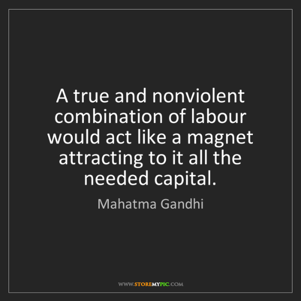 Mahatma Gandhi: A true and nonviolent combination of labour would act...