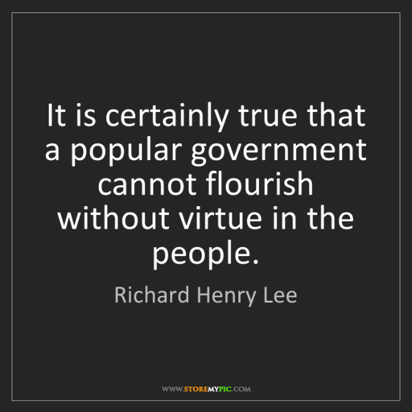 Richard Henry Lee: It is certainly true that a popular government cannot...