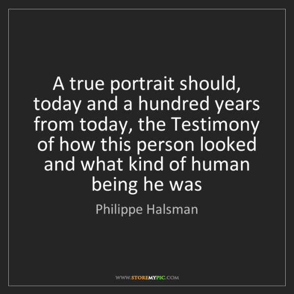 Philippe Halsman: A true portrait should, today and a hundred years from...