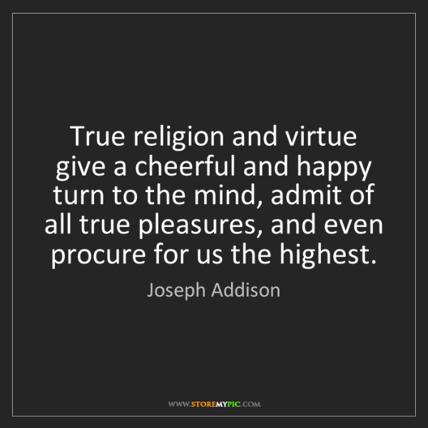 Joseph Addison: True religion and virtue give a cheerful and happy turn...
