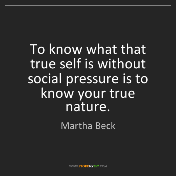 Martha Beck: To know what that true self is without social pressure...