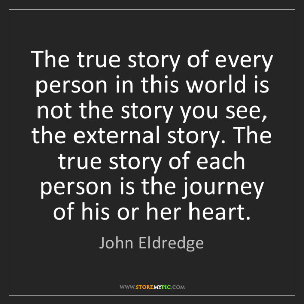 John Eldredge: The true story of every person in this world is not the...