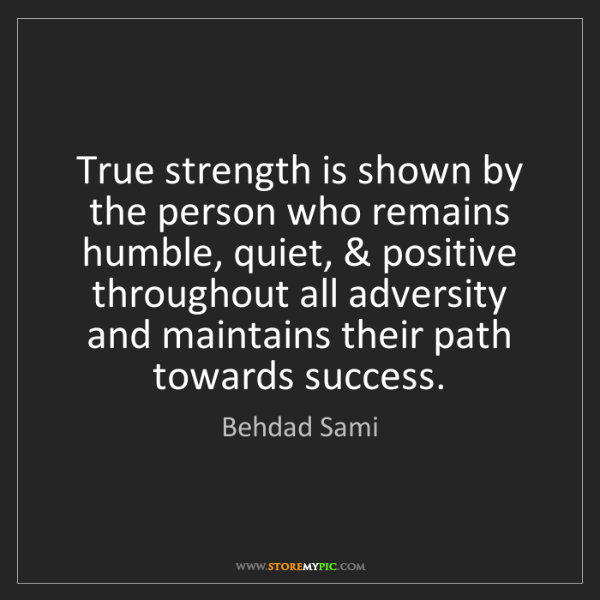 Behdad Sami: True strength is shown by the person who remains humble,...