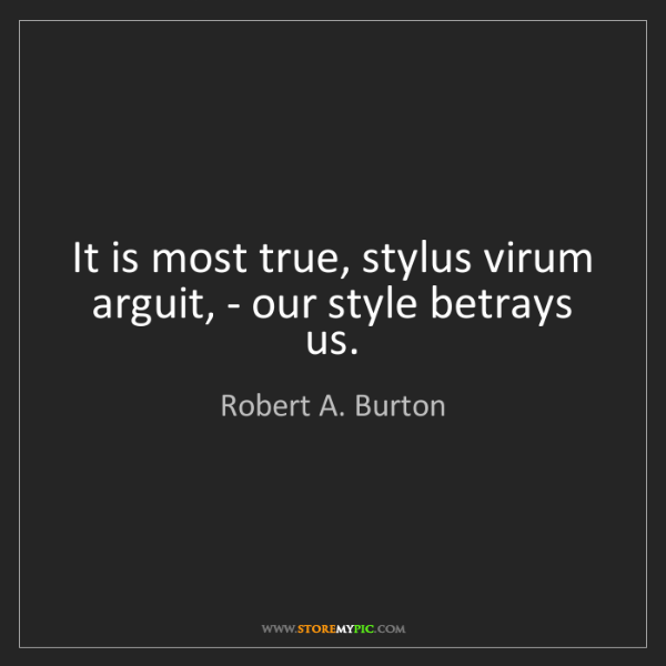 Robert A. Burton: It is most true, stylus virum arguit, - our style betrays...