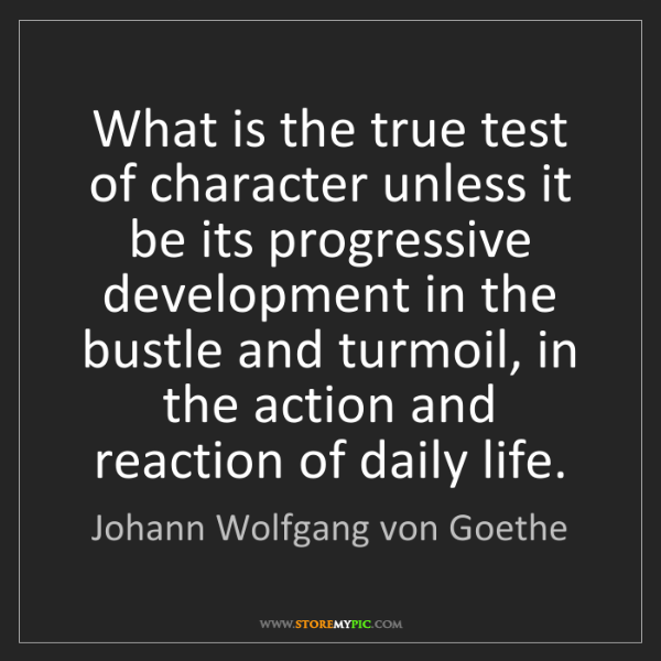 Johann Wolfgang von Goethe: What is the true test of character unless it be its progressive...