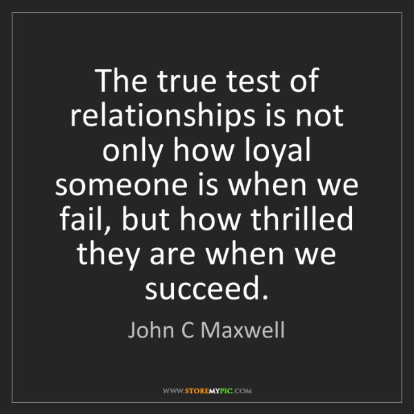 John C Maxwell: The true test of relationships is not only how loyal...