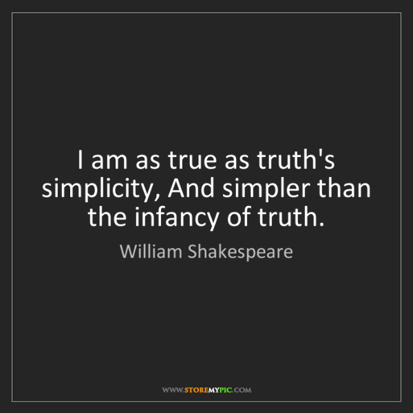 William Shakespeare: I am as true as truth's simplicity, And simpler than...
