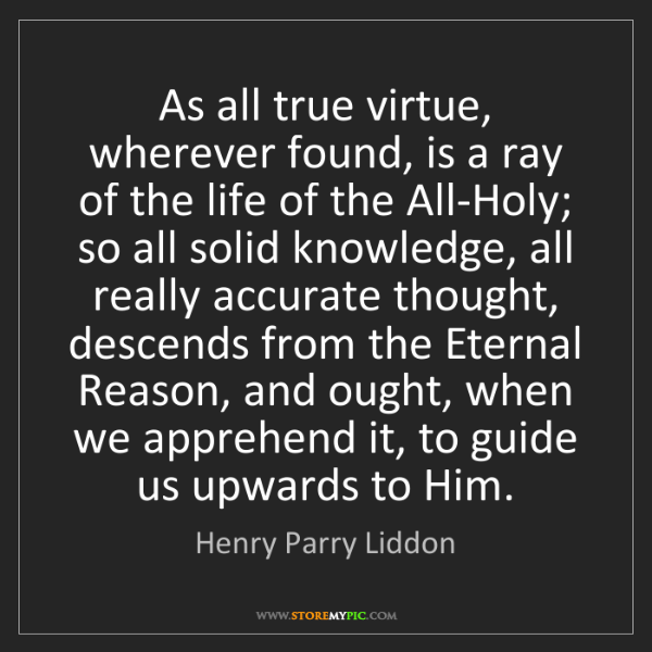 Henry Parry Liddon: As all true virtue, wherever found, is a ray of the life...
