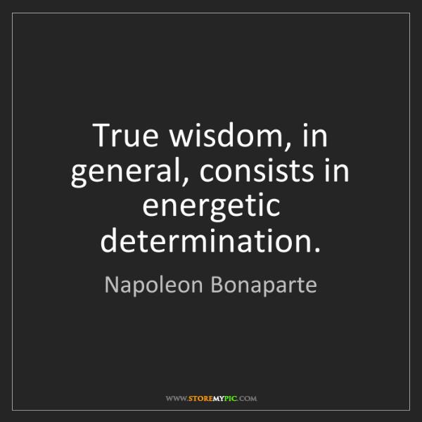 Napoleon Bonaparte: True wisdom, in general, consists in energetic determination.