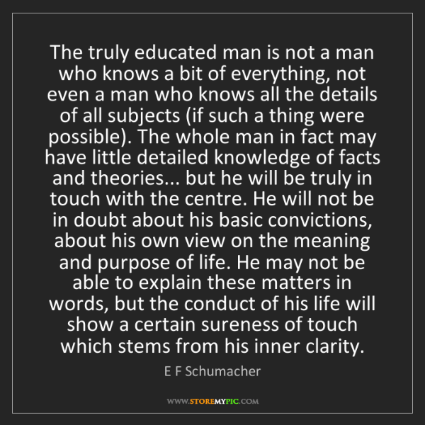 E F Schumacher: The truly educated man is not a man who knows a bit of...