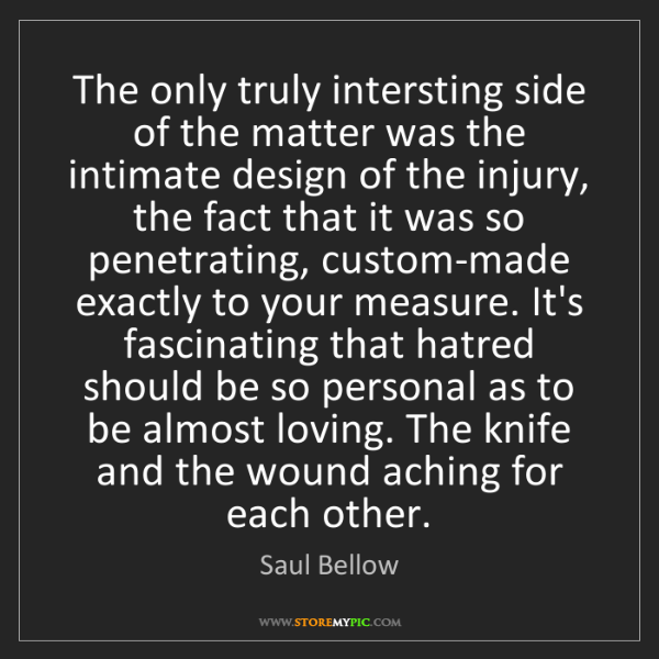 Saul Bellow: The only truly intersting side of the matter was the...