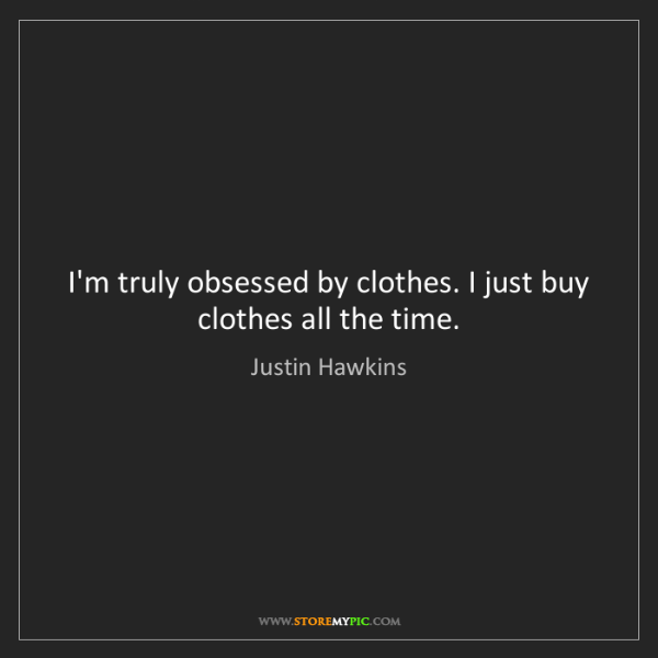 Justin Hawkins: I'm truly obsessed by clothes. I just buy clothes all...