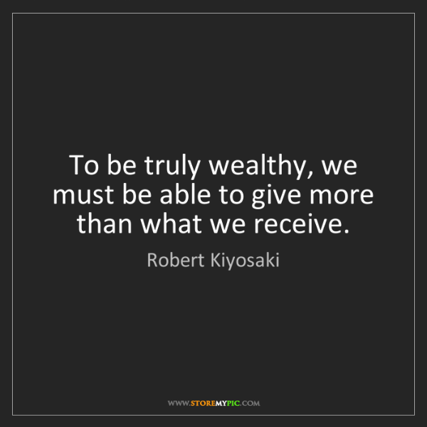 Robert Kiyosaki: To be truly wealthy, we must be able to give more than...
