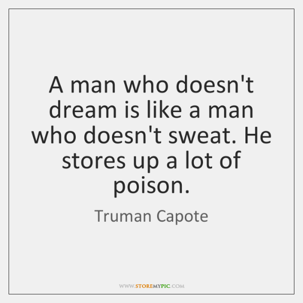 A man who doesn't dream is like a man who doesn't sweat. ...