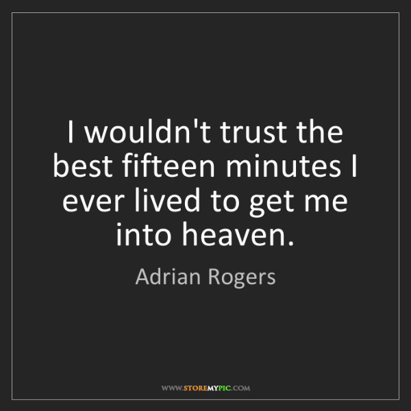 Adrian Rogers: I wouldn't trust the best fifteen minutes I ever lived...