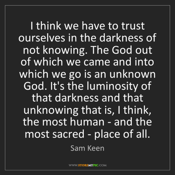 Sam Keen: I think we have to trust ourselves in the darkness of...