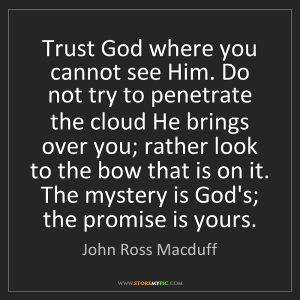 John Ross Macduff: Trust God where you cannot see Him. Do not try to penetrate...