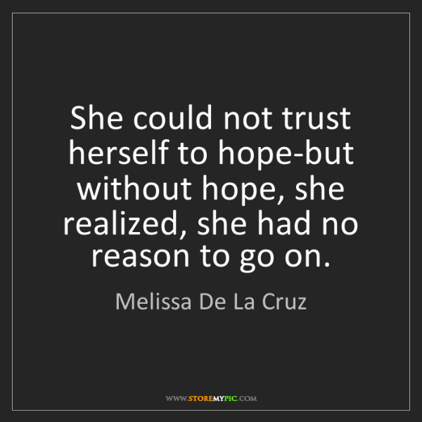 Melissa De La Cruz: She could not trust herself to hope-but without hope,...