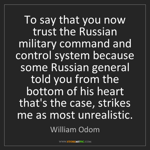 William Odom: To say that you now trust the Russian military command...