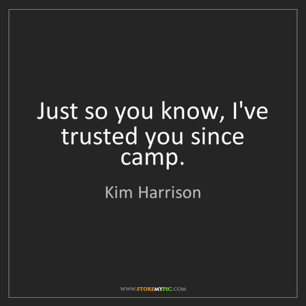 Kim Harrison: Just so you know, I've trusted you since camp.