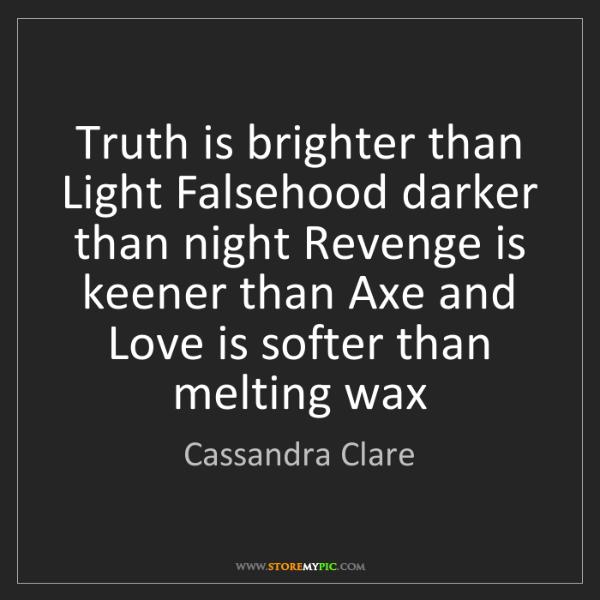 Cassandra Clare: Truth is brighter than Light Falsehood darker than night...